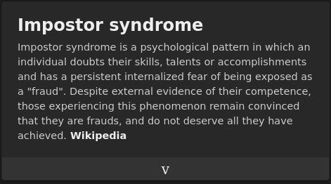 """impostor syndrome wikipedia description: Impostor syndrome is a psychological pattern in which an individual doubts their skills, talents or accomplishments and has a persistent internalized fear of being exposed as a """"fraud"""". Despite external evidence of their competence, those experiencing this phenomenon remain convinced that they are frauds, and do not deserve all they have achieved. Wikipedia."""
